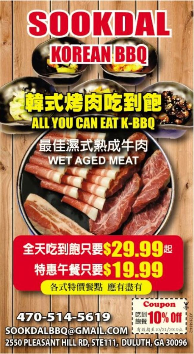 Sookdal韓式燒烤店吃到飽餐9折優待 來到亞特蘭大這個韓裔大本營,就一定得享用韓式燒烤。現在就光臨提供最佳濕式熟成牛肉(Wet Aged Meat)的Sookdal Korean BBQ熟達韓式烤肉餐廳,不僅可品味熟成後完美的吃到飽牛肉大餐(All You Can Eat),自即日起到到10月31日為止,持世界日報Coupon點用吃到飽餐,便可享10%優惠折扣。 Sookdal引以為傲的熟成牛肉,據了解,牛肉和葡萄酒、乳酪一樣,必需經過熟成的過程,才能增添風味。簡單來說,熟成是利用牛肉本身的天然酵素及外在的微生物作用,以提升牛肉嫩度(Tenderness)、風味(Flavor)、含汁性(Juicy)的連續性過程,讓牛肉呈現出最完美的味道。 Sookdal位於Duluth的Pleasant Hill路,與HMart超市同一個購物中心。該餐廳提供吃到飽餐有不同的中午和晚上套餐選擇,也有各式特價餐點供應。地址:2550 Pleasant Hill Rd, Ste 111, Duluth, GA 30096,電話:470-514-5619,電郵:SookdalBBQ@gmail.com。(亞特蘭大工商組)